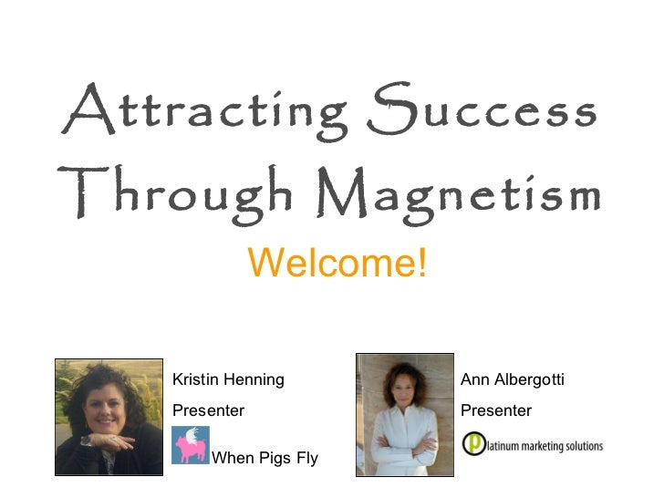 Attracting Success Through Magnetism   Ann Albergotti Presenter Welcome! Kristin Henning Presenter When Pigs Fly