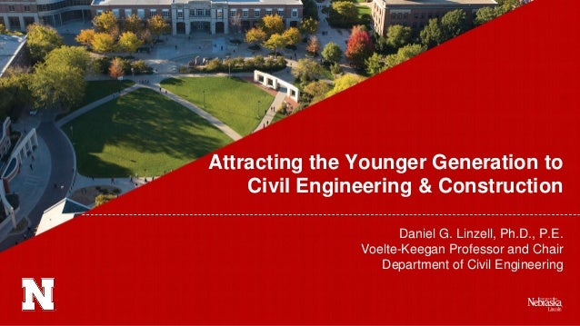 Attracting the Younger Generation to Civil Engineering & Construction Daniel G. Linzell, Ph.D., P.E. Voelte-Keegan Profess...
