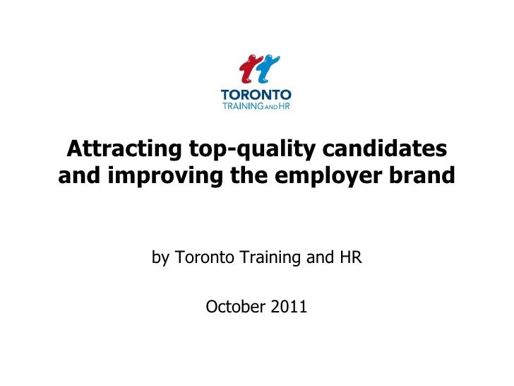 Attracting top-quality candidates and improving the employer brand<br />by Toronto Training and HR <br />October 2011<br />
