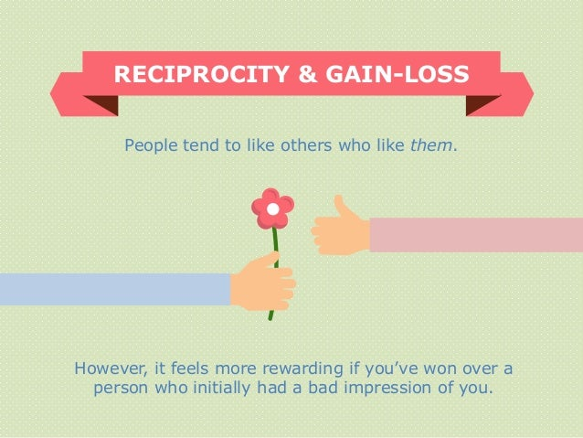 RECIPROCITY & GAIN-LOSS People tend to like others who like them. However, it feels more rewarding if you've won over a pe...