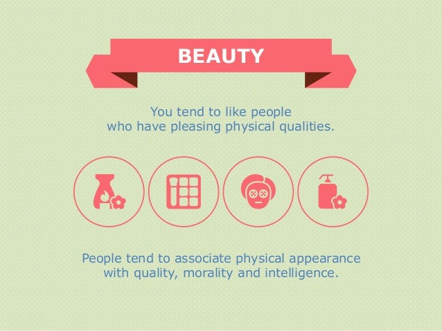BEAUTY People tend to associate physical appearance with quality, morality and intelligence. You tend to like people who h...