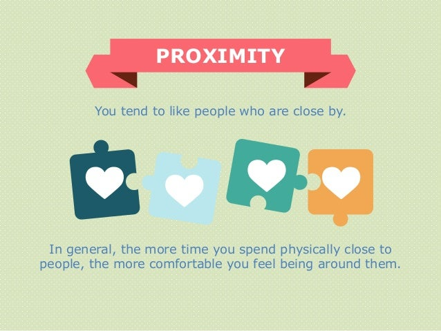 You tend to like people who are close by. PROXIMITY In general, the more time you spend physically close to people, the mo...