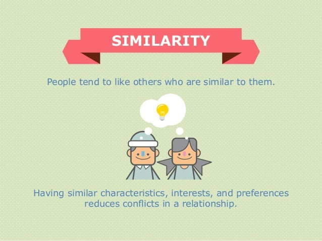 People tend to like others who are similar to them. SIMILARITY Having similar characteristics, interests, and preferences ...
