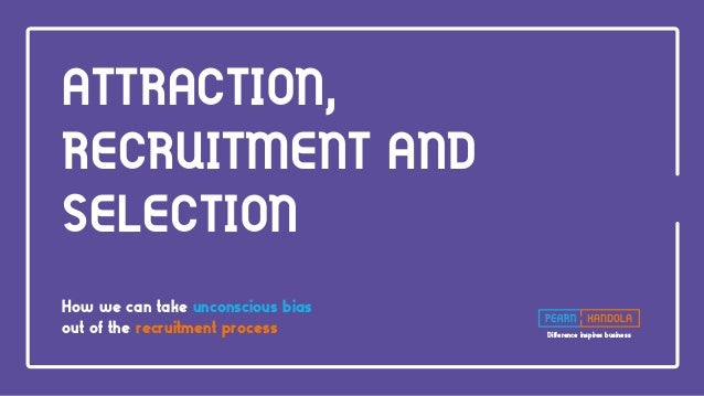 Difference inspires business ATTRACTION, RECRUITMENT AND SELECTION How we can take unconscious bias out of the recruitment...
