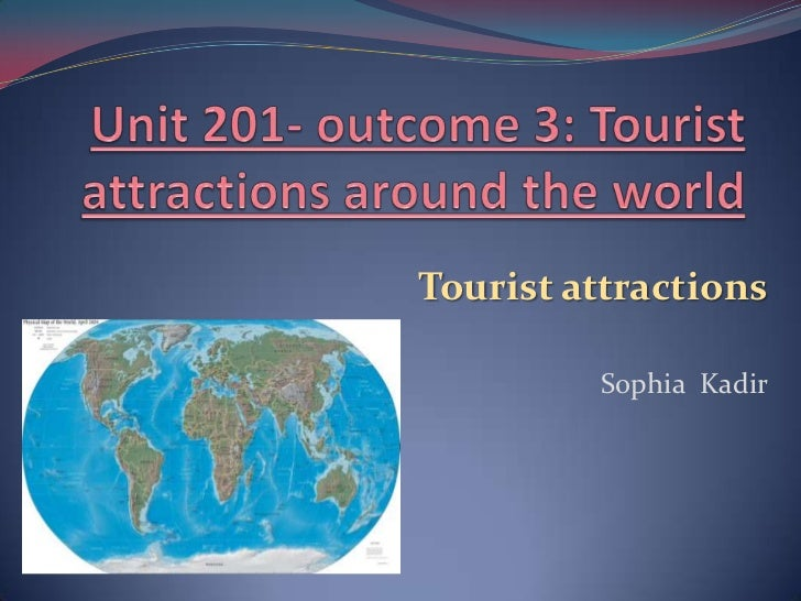 Unit 201- outcome 3: Tourist attractions around the world  <br />Tourist attractions<br />Sophia  Kadir<br />