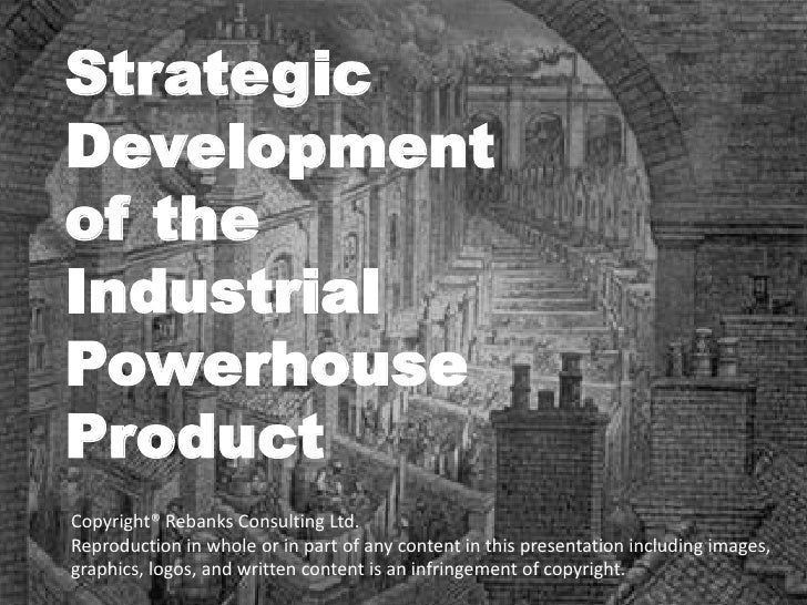 Strategic Development of the Industrial Powerhouse Product Copyright® Rebanks Consulting Ltd. Reproduction in whole or in ...