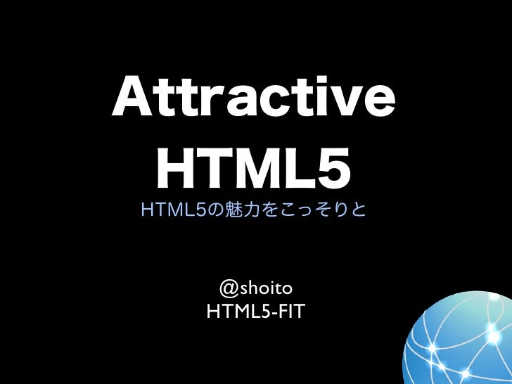 Attractive HTML5 HTML5の魅力をこっそりと      @shoito     HTML5-FIT