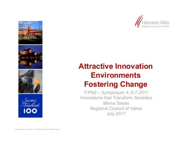Hämäläisten hyväksi – Hämeen parasta kehittämistä Attractive Innovation Environments Fostering Change ITPNZ – Symposium 4....