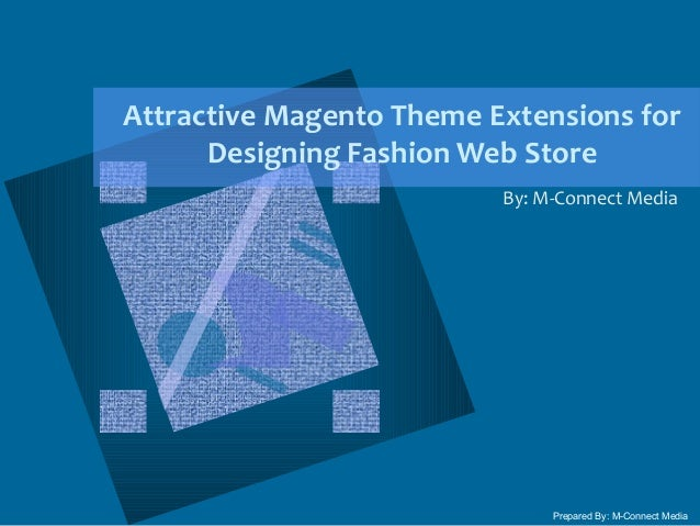 Attractive Magento Theme Extensions for Designing Fashion Web Store By: M-Connect Media Prepared By: M-Connect Media