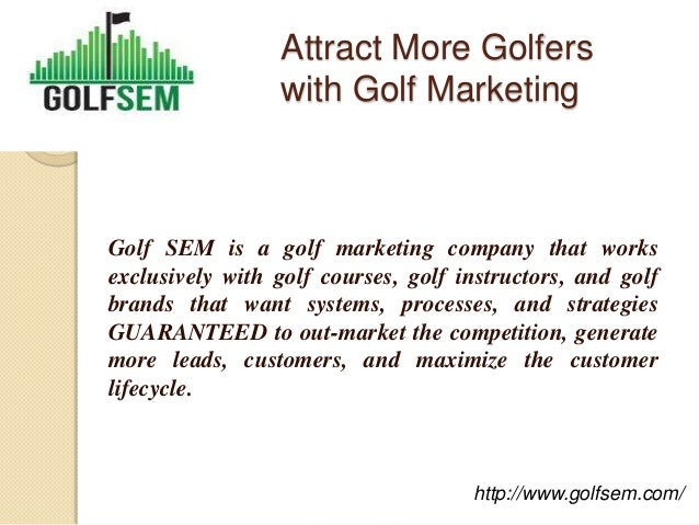 Attract More Golfers                 with Golf MarketingGolf SEM is a golf marketing company that worksexclusively with go...