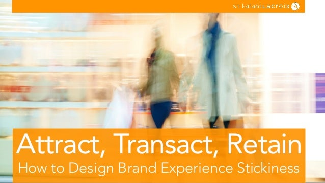 How to Design Brand Experience Stickiness Attract, Transact, Retain