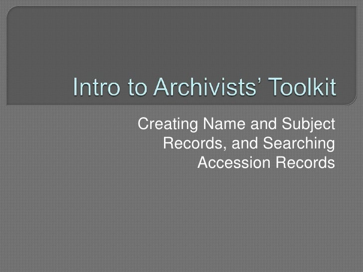 Intro to Archivists' Toolkit <br />Creating Name and Subject Records, and Searching Accession Records<br />