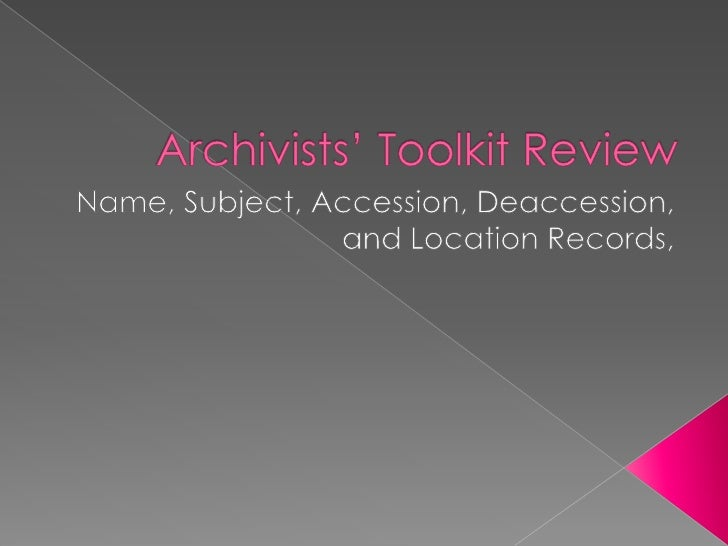 Archivists' Toolkit Review<br />Name, Subject, Accession, Deaccession, and Location Records, <br />