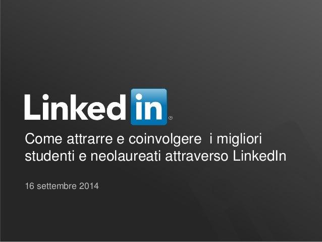 Come attrarre e coinvolgere i migliori studenti e neolaureati attraverso LinkedIn  16 settembre 2014