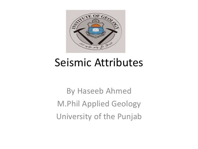 Seismic Attributes By Haseeb Ahmed M.Phil Applied Geology University of the Punjab