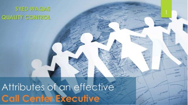SYED WAQAS QUALITY CONTROL  Attributes of an effective Call Center Executive  1
