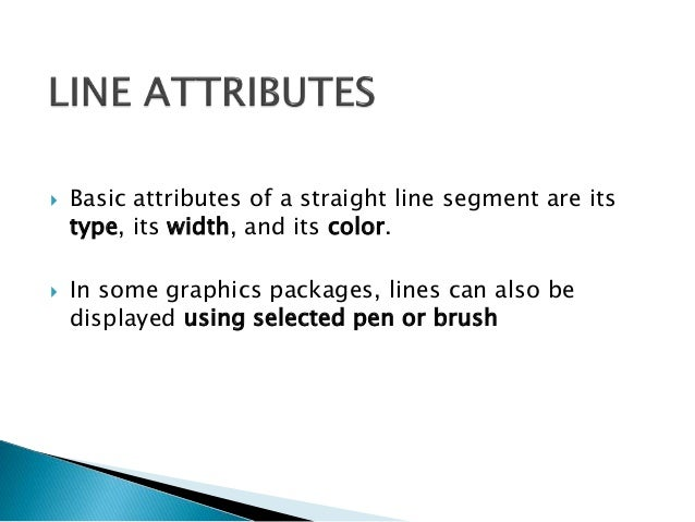  Basic attributes of a straight line segment are its type, its width, and its color.  In some graphics packages, lines c...
