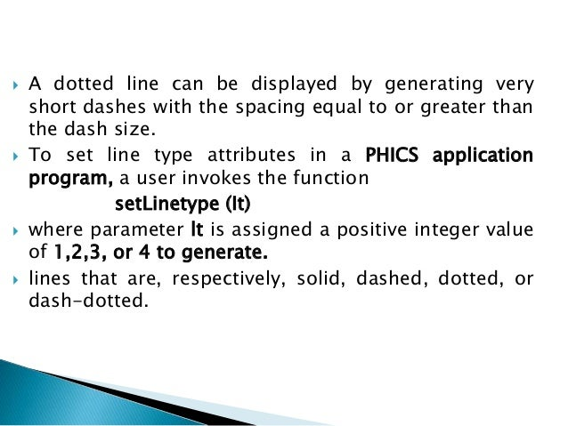  A dotted line can be displayed by generating very short dashes with the spacing equal to or greater than the dash size. ...