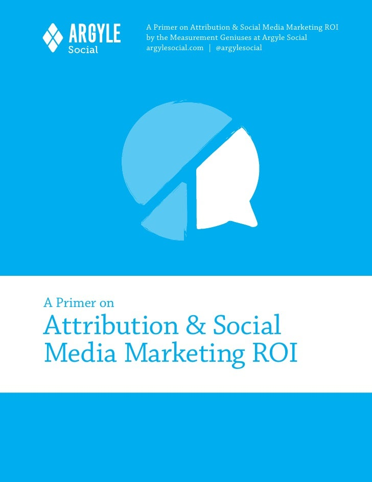 A Primer on Attribution & Social Media Marketing ROI              by the Measurement Geniuses at Argyle Social            ...
