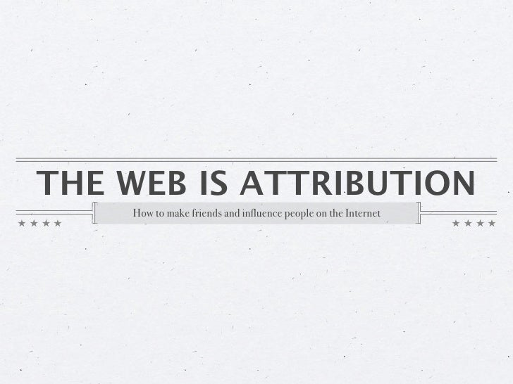 THE WEB IS ATTRIBUTION     How to make friends and influence people on the Internet