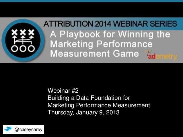Webinar #2 Building a Data Foundation for Marketing Performance Measurement Thursday, January 9, 2013 @caseycarey © 2014 A...