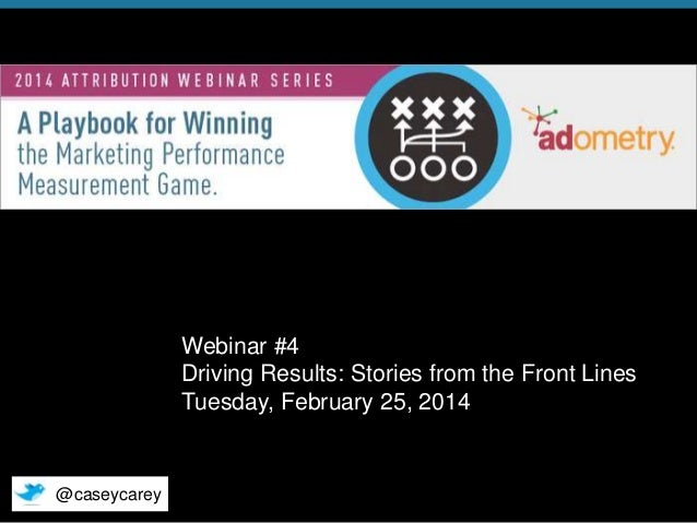 Webinar #4 Driving Results: Stories from the Front Lines Tuesday, February 25, 2014  @caseycarey © 2014 Adometry, Inc. All...