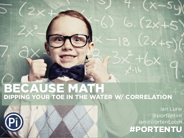 BECAUSE MATH  DIPPING YOUR TOE IN THE WATER W/ CORRELATION Ian Lurie @portentint ian@portent.com  #PORTENTU