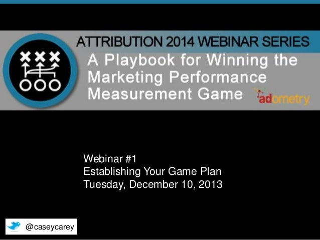 Webinar #1 Establishing Your Game Plan Tuesday, December 10, 2013  @caseycarey © 2013 Adometry, Inc. All rights reserved. ...