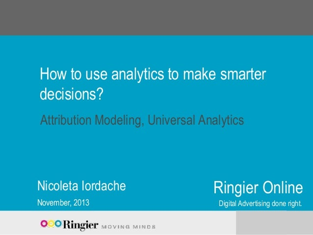 How to use analytics to make smarter decisions? Attribution Modeling, Universal Analytics  Nicoleta Iordache November, 201...