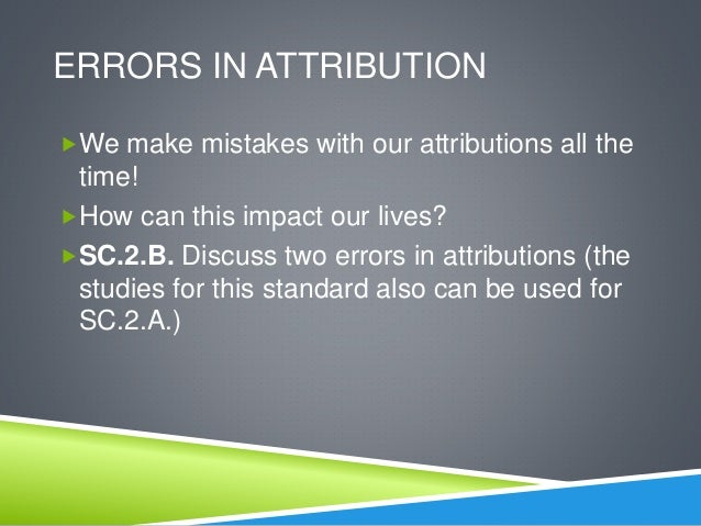 discuss two errors in attribution Researchers classify attributions along two dimensions: internal vs external and  stable vs unstable by combining these two dimensions of attributes,.