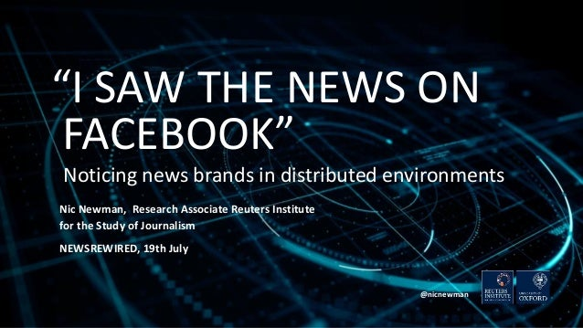 """""""I SAW THE NEWS ON FACEBOOK"""" Noticing news brands in distributed environments Nic Newman, Research Associate Reuters Insti..."""