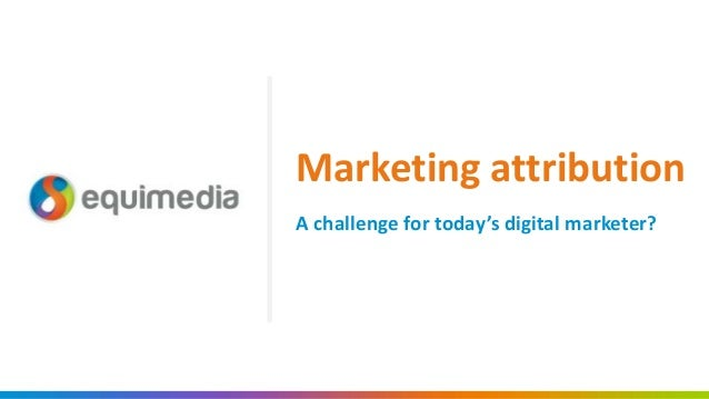 A challenge for today's digital marketer? Marketing attribution