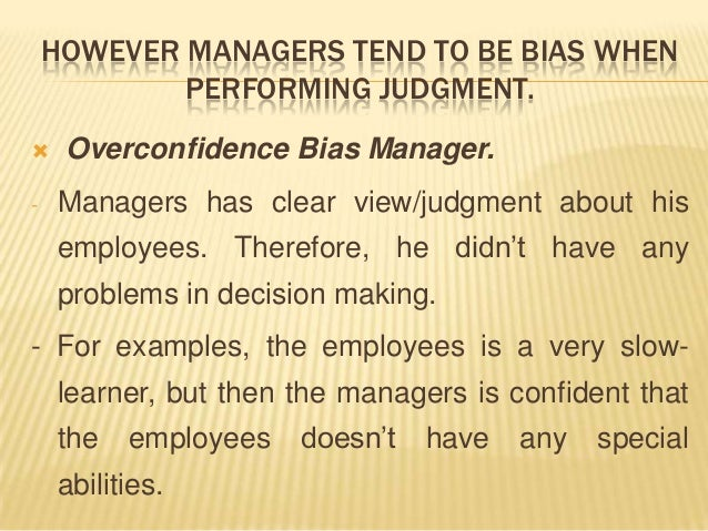 HOWEVER MANAGERS TEND TO BE BIAS WHEN            PERFORMING JUDGMENT.    Overconfidence Bias Manager.-   Managers has cle...