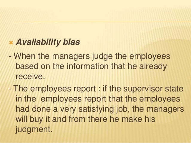    Availability bias- When the managers judge the employees  based on the information that he already  receive.- The empl...
