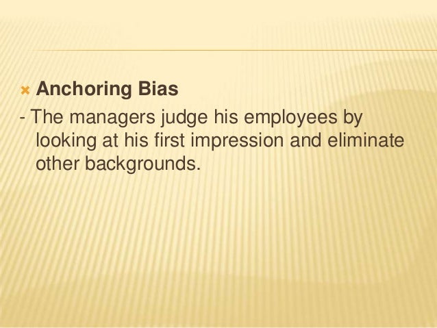  Anchoring Bias- The managers judge his employees by  looking at his first impression and eliminate  other backgrounds.
