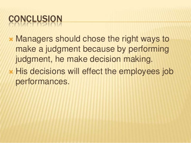 CONCLUSION Managers should chose the right ways to  make a judgment because by performing  judgment, he make decision mak...