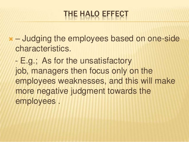 THE HALO EFFECT   – Judging the employees based on one-side    characteristics.    - E.g.; As for the unsatisfactory    j...
