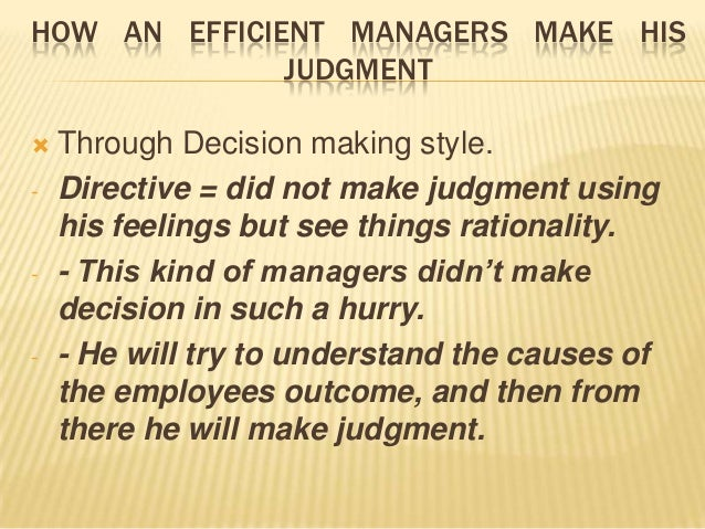 HOW AN EFFICIENT MANAGERS MAKE HIS              JUDGMENT   Through Decision making style.-   Directive = did not make jud...