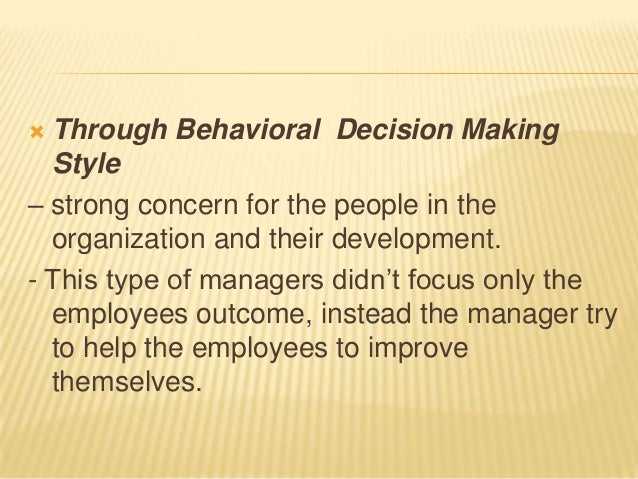  Through Behavioral Decision Making  Style– strong concern for the people in the  organization and their development.- Th...