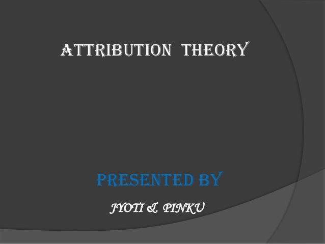 ATTRIBUTION THEORY   PRESENTED BY    JYOTI & PINKU