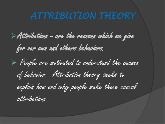 attribution theory 2 Fritz heider (1958) is widely recognized as being the founder of the attribution theory according to him, there are two major kind of attribution that observers make when they decide on the causes of other peoples behaviour 1.