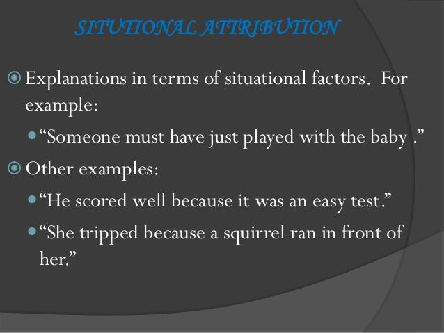 """SITUTIONAL ATTRIBUTION Explanations in terms of situational factors.   For  example:   """"Someone must have just played wi..."""