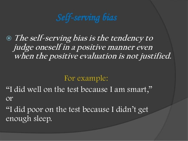 Self-serving bias The self-serving bias is the tendency to  judge oneself in a positive manner even  when the positive ev...