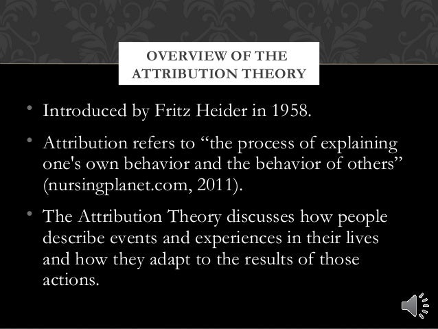"""• Introduced by Fritz Heider in 1958. • Attribution refers to """"the process of explaining one's own behavior and the behavi..."""