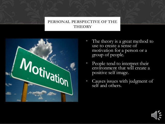 • The theory is a great method to use to create a sense of motivation for a person or a group of people. • People tend to ...