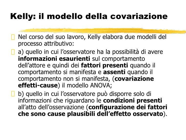 Kelly: il modello della covariazione <ul><li>Nel corso del suo lavoro, Kelly elabora due modelli del processo attributivo:...