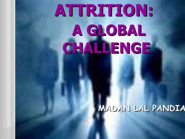 ATTRITION:    A GLOBAL CHALLENGE <ul><li>  MADAN LAL PANDIA </li></ul>
