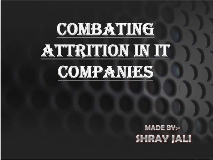 COMBATING ATTRITION IN IT COMPANIES<br />MADE BY:- <br />SHRAY JALI<br />