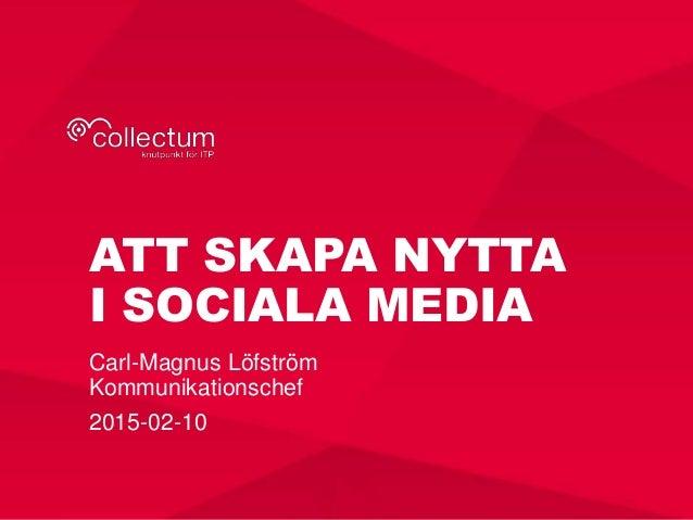 ATT SKAPA NYTTA I SOCIALA MEDIA Carl-Magnus Löfström Kommunikationschef 2015-02-10