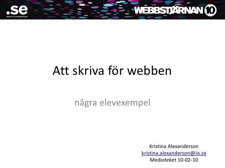 Att skriva för webben<br />några elevexempel<br />Kristina Alexanderson <br />kristina.alexanderson@iis.se<br />Medioteket...